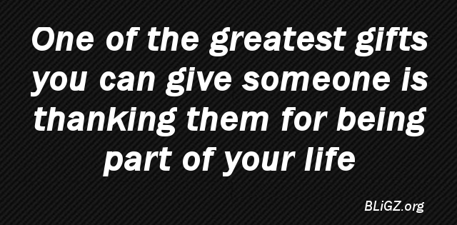 One of the greatest gifts you can give someone is thanking them for being part of your life